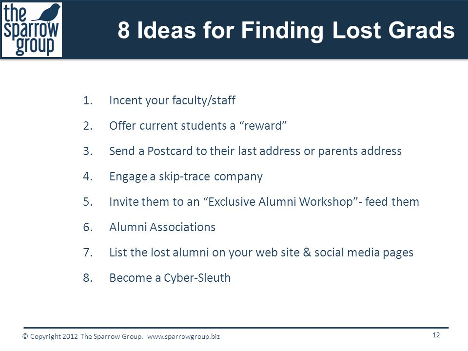 8 Ideas for Finding Lost Grads 1.Incent your faculty/staff 2.Offer current students a reward 3.Send a Postcard to their last address or parents address 4.Engage a skip-trace company 5.Invite them to an Exclusive Alumni Workshop - feed them 6.Alumni Associations 7.List the lost alumni on your web site & social media pages 8.Become a Cyber-Sleuth 12 © Copyright 2012 The Sparrow Group.
