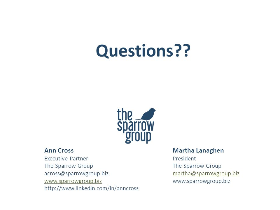 Ann Cross Executive Partner The Sparrow Group across@sparrowgroup.biz www.sparrowgroup.biz http://www.linkedin.com/in/anncross Martha Lanaghen President The Sparrow Group martha@sparrowgroup.biz www.sparrowgroup.biz Questions