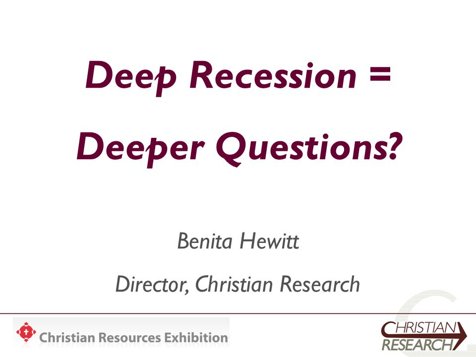 Deep Recession = Deeper Questions Benita Hewitt Director, Christian Research