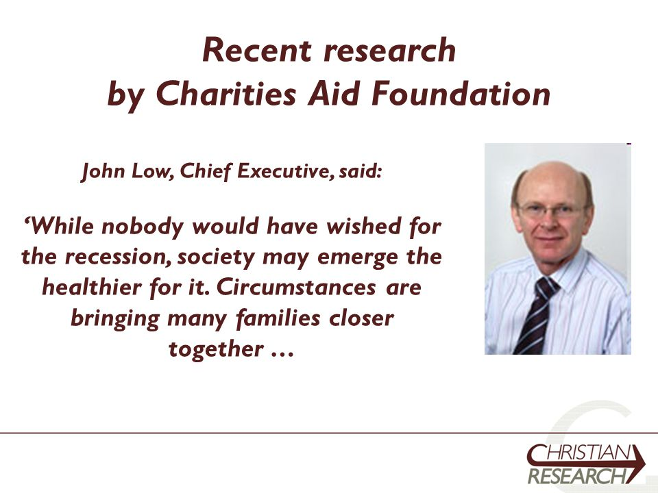 Recent research by Charities Aid Foundation John Low, Chief Executive, said: 'While nobody would have wished for the recession, society may emerge the healthier for it.