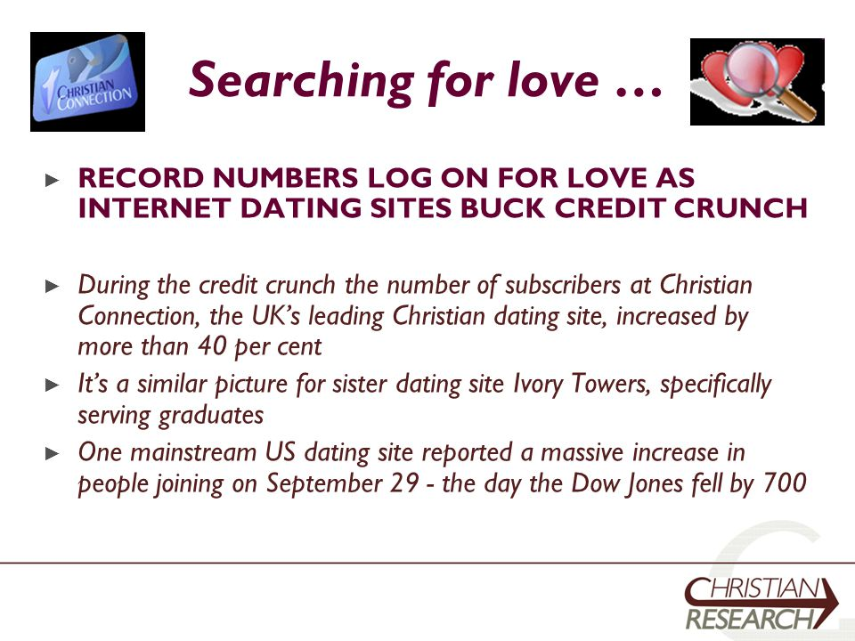 Searching for love … ► RECORD NUMBERS LOG ON FOR LOVE AS INTERNET DATING SITES BUCK CREDIT CRUNCH ► During the credit crunch the number of subscribers at Christian Connection, the UK's leading Christian dating site, increased by more than 40 per cent ► It's a similar picture for sister dating site Ivory Towers, specifically serving graduates ► One mainstream US dating site reported a massive increase in people joining on September 29 - the day the Dow Jones fell by 700
