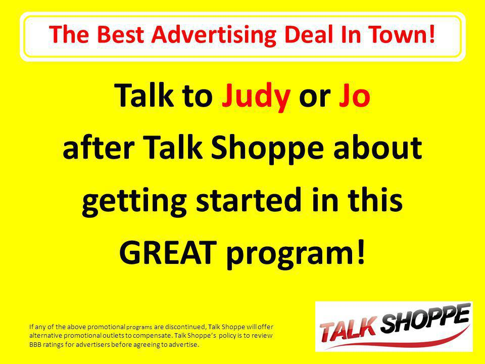The Best Advertising Deal In Town! Talk to Judy or Jo after Talk Shoppe about getting started in this GREAT program! If any of the above promotional p