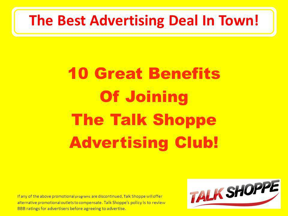 The Best Advertising Deal In Town! 10 Great Benefits Of Joining The Talk Shoppe Advertising Club! If any of the above promotional programs are discont