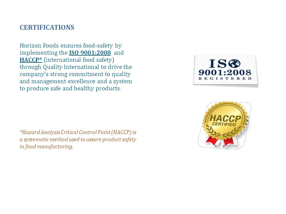 CERTIFICATIONS Horizon Foods ensures food-safety by implementing the ISO 9001:2008 and HACCP* (international food safety) through Quality Internationa