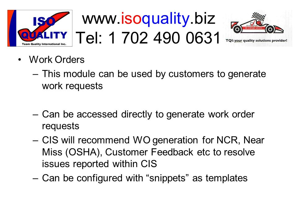 www.isoquality.biz Tel: 1 702 490 0631 Work Orders –This module can be used by customers to generate work requests –Can be accessed directly to generate work order requests –CIS will recommend WO generation for NCR, Near Miss (OSHA), Customer Feedback etc to resolve issues reported within CIS –Can be configured with snippets as templates
