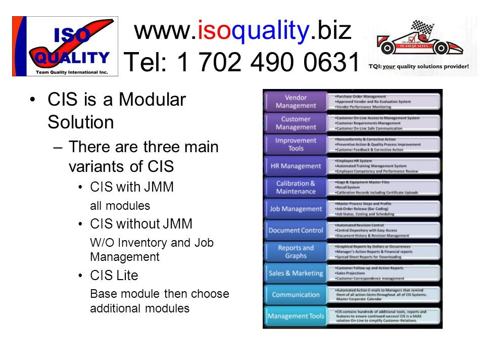 www.isoquality.biz Tel: 1 702 490 0631 CIS is a Modular Solution –There are three main variants of CIS CIS with JMM all modules CIS without JMM W/O Inventory and Job Management CIS Lite Base module then choose additional modules