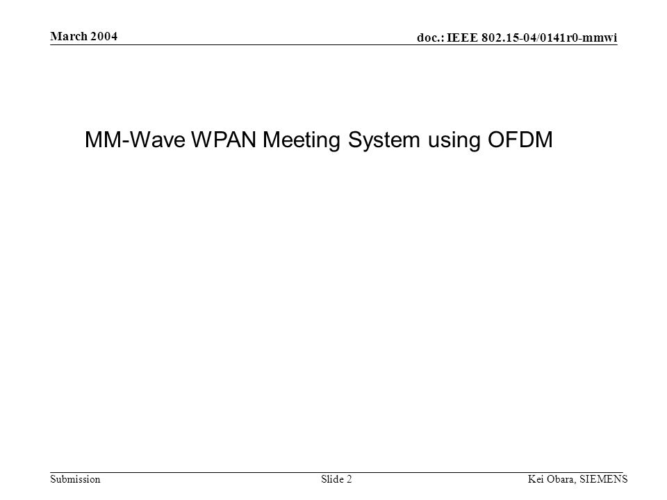 doc.: IEEE 802.15-04/0141r0-mmwi Submission March 2004 Kei Obara, SIEMENSSlide 1 Project: IEEE P802.15 Working Group for Wireless Personal Area Networks (WPANs) Submission Title: [MM-wave WPAN Meeting System Using OFDM] Date Submitted: [18 March, 2004] Source: [Kei Obara] Company [SIEMENS] Address [3-4, Hikarino-oka, Yokosuka, Kanagawa 239-0847, Japan] Voice:[+81(46) 847-5129], FAX: [+81(46) 847-5089], E-Mail:[K.Obara@crl.go.jp] Re: [] Abstract:[Overview of WPAN meeting system using OFDM.] Purpose:[MM-wave Interest group March 2004 submission.] Notice:This document has been prepared to assist the IEEE P802.15.