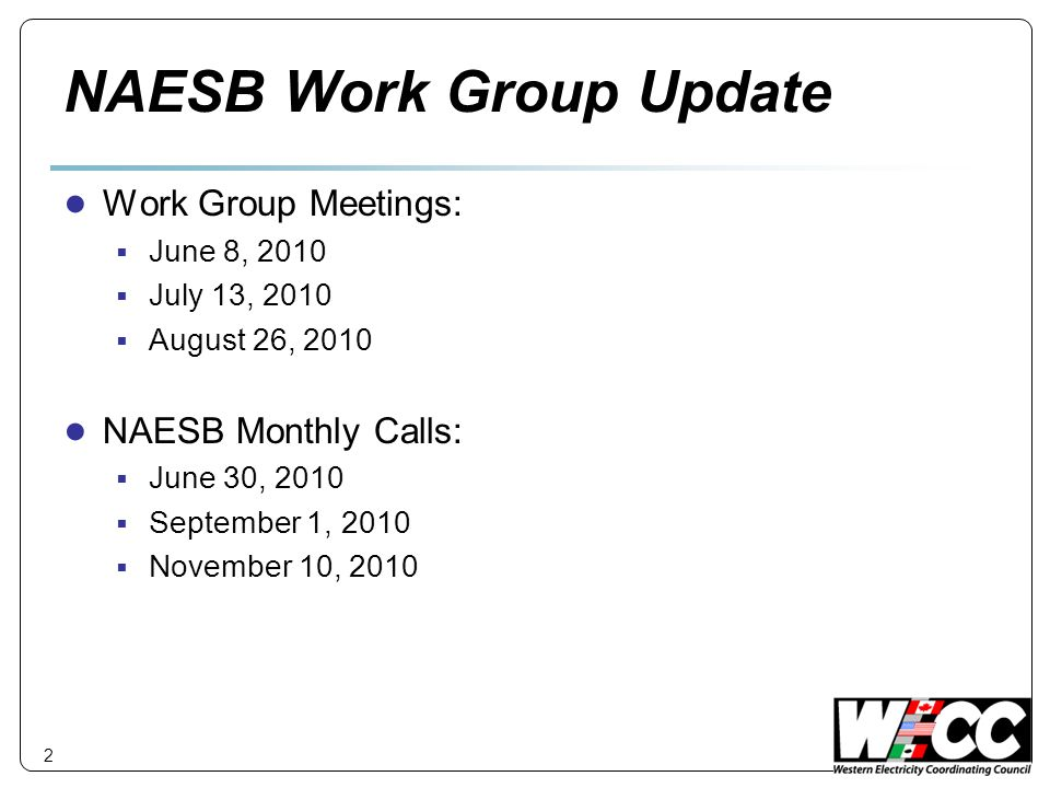 NAESB Work Group Update ● Work Group Meetings:  June 8, 2010  July 13, 2010  August 26, 2010 ● NAESB Monthly Calls:  June 30, 2010  September 1, 2010  November 10, 2010 2
