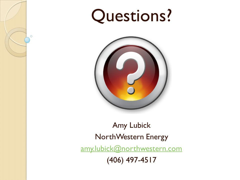 Questions Amy Lubick NorthWestern Energy amy.lubick@northwestern.com (406) 497-4517