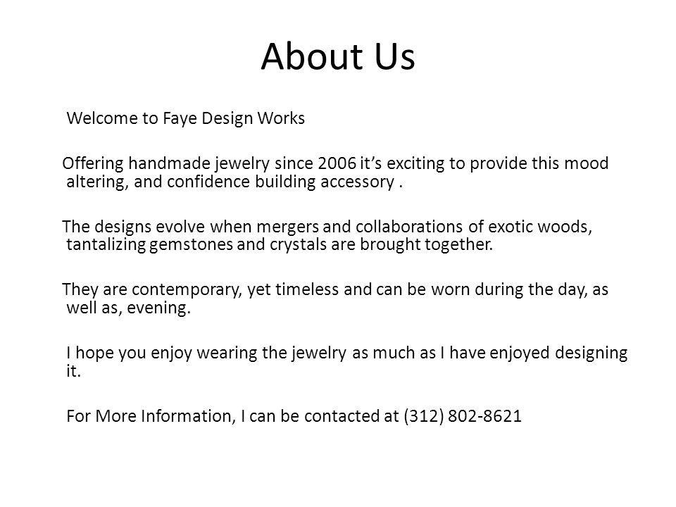 About Us Welcome to Faye Design Works Offering handmade jewelry since 2006 it's exciting to provide this mood altering, and confidence building accessory.