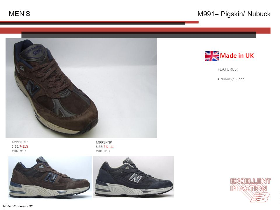 FEATURES: Nubuck/ Suede MEN'S M991– Pigskin/ Nubuck M991BNP SIZE: 7-11½ WIDTH: D Note all prices TBC Made in UK M991NNP SIZE: 7 ½ -11 WIDTH: D
