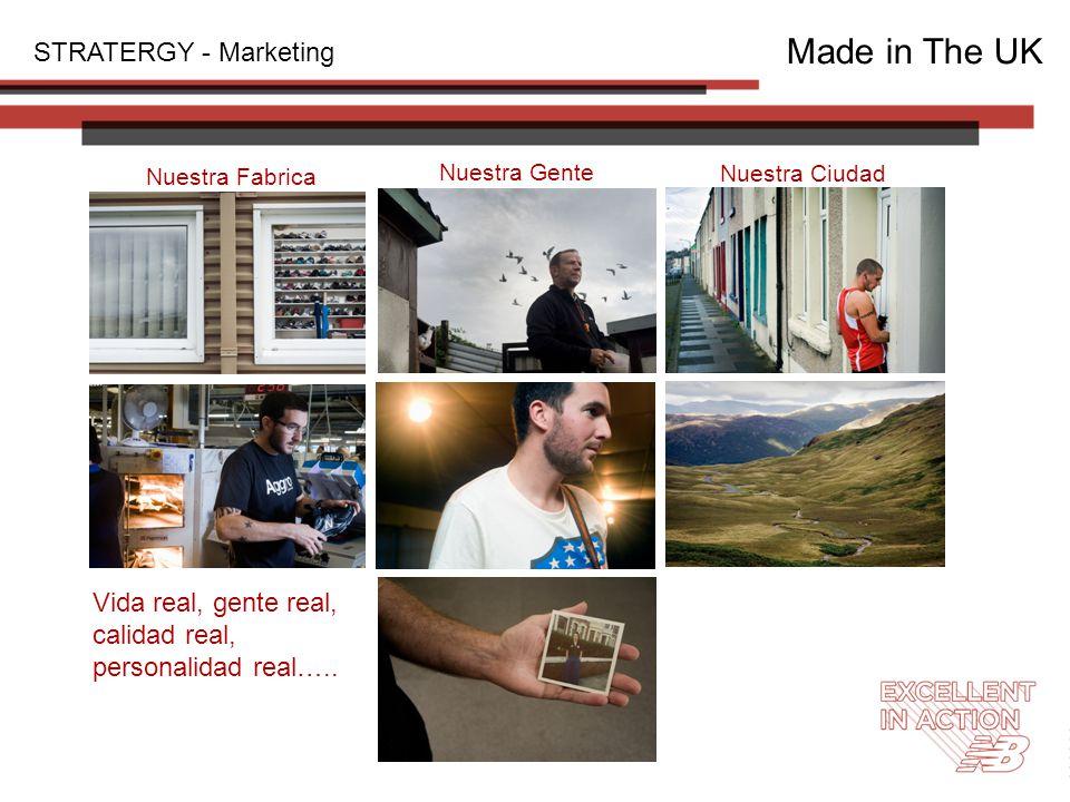 STRATERGY - Marketing Made in The UK Nuestra Fabrica Nuestra Gente Nuestra Ciudad Vida real, gente real, calidad real, personalidad real…..
