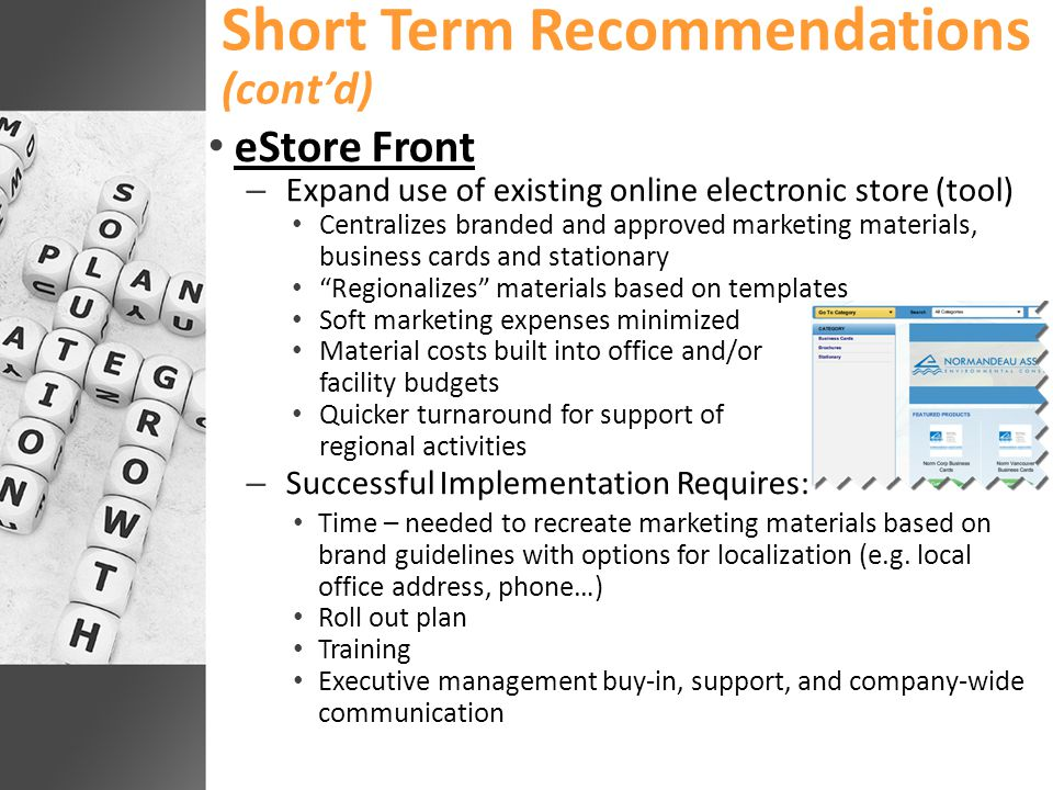 Short Term Recommendations (cont'd) eStore Front – Expand use of existing online electronic store (tool) Centralizes branded and approved marketing materials, business cards and stationary Regionalizes materials based on templates Soft marketing expenses minimized Material costs built into office and/or facility budgets Quicker turnaround for support of regional activities – Successful Implementation Requires: Time – needed to recreate marketing materials based on brand guidelines with options for localization (e.g.