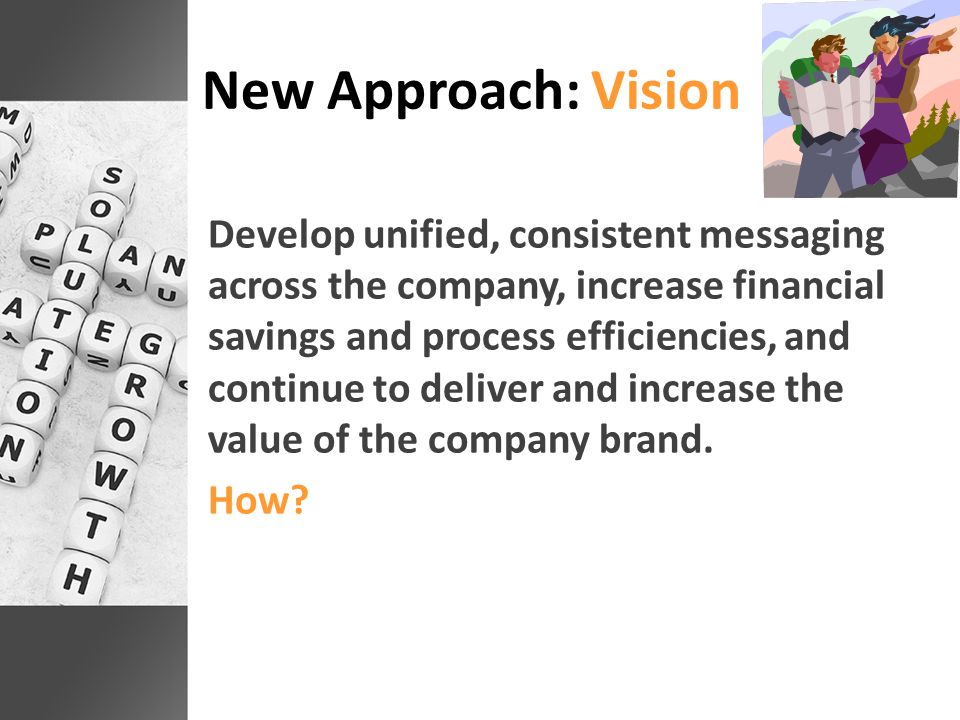 New Approach: Vision Develop unified, consistent messaging across the company, increase financial savings and process efficiencies, and continue to deliver and increase the value of the company brand.