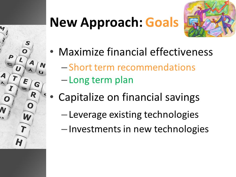 New Approach: Goals Maximize financial effectiveness – Short term recommendations – Long term plan Capitalize on financial savings – Leverage existing technologies – Investments in new technologies