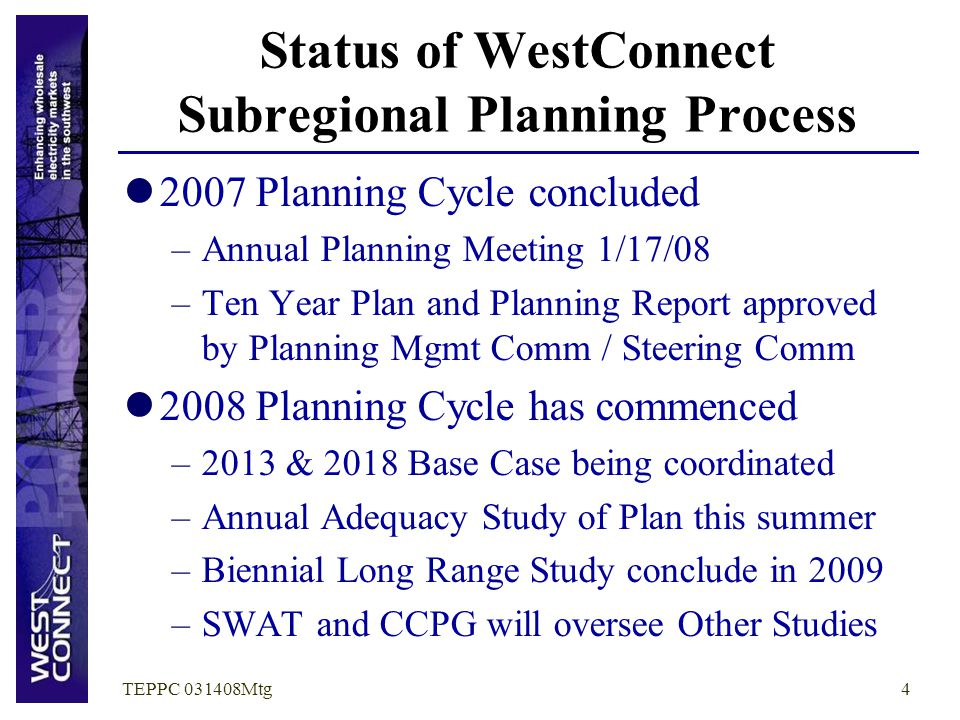 TEPPC 031408Mtg4 Status of WestConnect Subregional Planning Process 2007 Planning Cycle concluded –Annual Planning Meeting 1/17/08 –Ten Year Plan and
