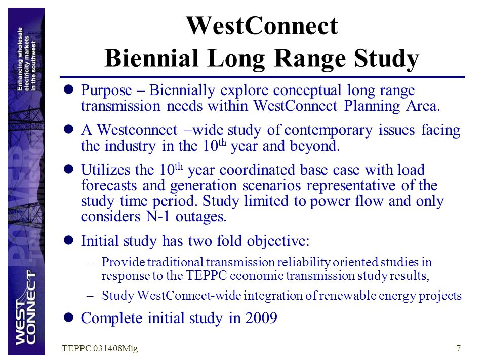 TEPPC 031408Mtg7 WestConnect Biennial Long Range Study Purpose – Biennially explore conceptual long range transmission needs within WestConnect Planni