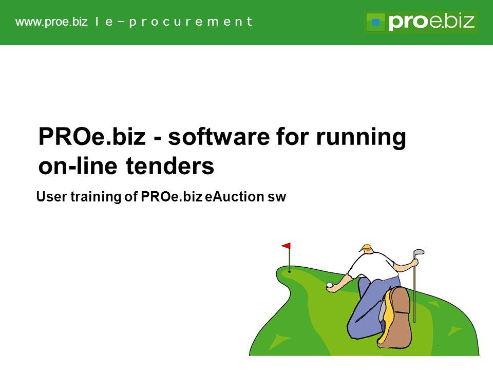 www.proe.biz l e – p r o c u r e m e n t PROe.biz - software for running on-line tenders User training of PROe.biz eAuction sw
