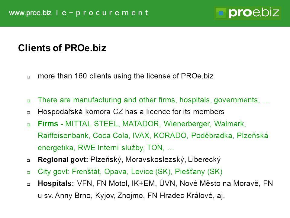 Clients of PROe.biz  more than 160 clients using the license of PROe.biz  There are manufacturing and other firms, hospitals, governments, …  Hospodářská komora CZ has a licence for its members  Firms - MITTAL STEEL, MATADOR, Wienerberger, Walmark, Raiffeisenbank, Coca Cola, IVAX, KORADO, Poděbradka, Plzeňská energetika, RWE Interní služby, TON, …  Regional govt : Plzeňský, Moravskoslezský, Liberecký  City govt: Frenštát, Opava, Levice (SK), Piešťany (SK)  Hospitals: VFN, FN Motol, IK+EM, ÚVN, Nové Město na Moravě, FN u sv.