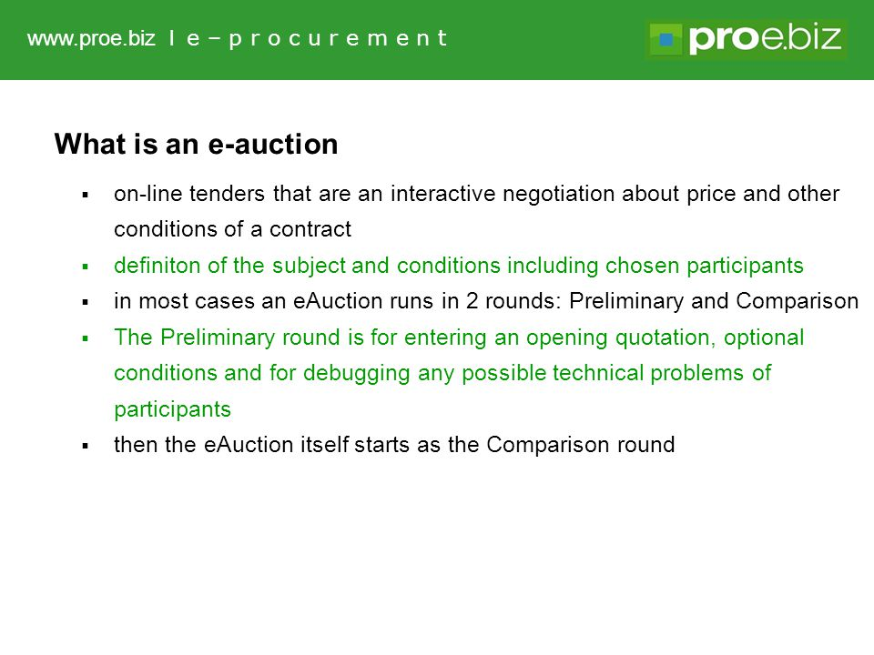 What is an e-auction  on-line tenders that are an interactive negotiation about price and other conditions of a contract  definiton of the subject and conditions including chosen participants  in most cases an eAuction runs in 2 rounds: Preliminary and Comparison  The Preliminary round is for entering an opening quotation, optional conditions and for debugging any possible technical problems of participants  then the eAuction itself starts as the Comparison round www.proe.biz l e – p r o c u r e m e n t