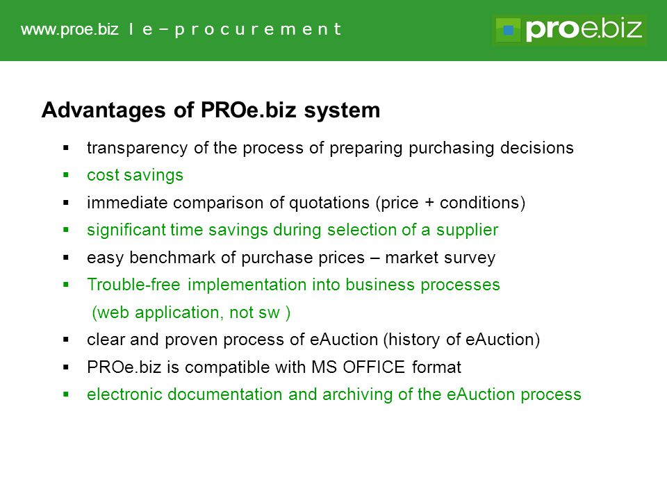 Advantages of PROe.biz system  transparency of the process of preparing purchasing decisions  cost savings  immediate comparison of quotations (price + conditions)  significant time savings during selection of a supplier  easy benchmark of purchase prices – market survey  Trouble-free implementation into business processes (web application, not sw )  clear and proven process of eAuction (history of eAuction)  PROe.biz is compatible with MS OFFICE format  electronic documentation and archiving of the eAuction process www.proe.biz l e – p r o c u r e m e n t