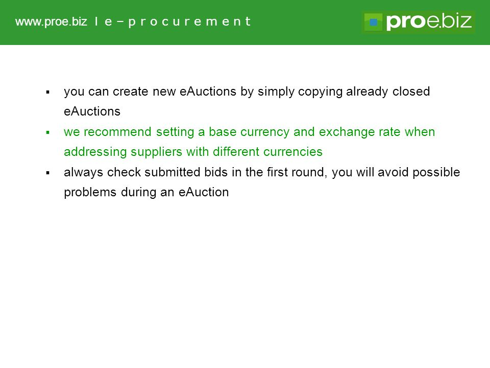  you can create new eAuctions by simply copying already closed eAuctions  we recommend setting a base currency and exchange rate when addressing suppliers with different currencies  always check submitted bids in the first round, you will avoid possible problems during an eAuction www.proe.biz l e – p r o c u r e m e n t