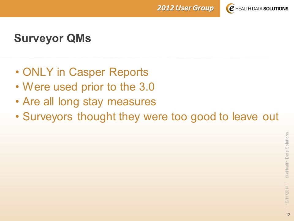 12 | 10/11/2014 | © eHealth Data Solutions 2012 User Group Surveyor QMs ONLY in Casper Reports Were used prior to the 3.0 Are all long stay measures S