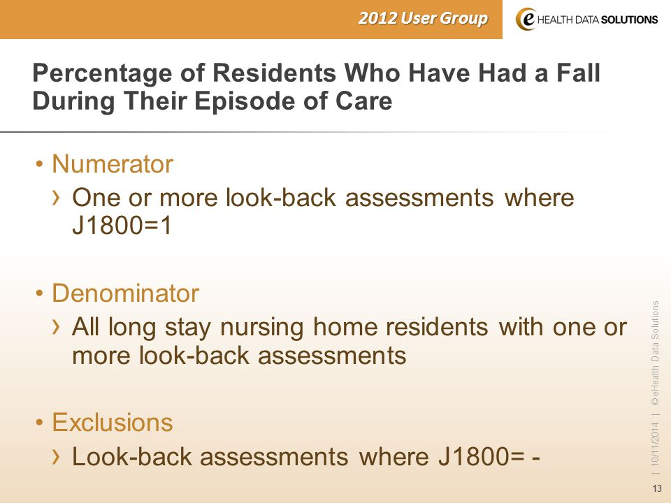13 | 10/11/2014 | © eHealth Data Solutions 2012 User Group Percentage of Residents Who Have Had a Fall During Their Episode of Care Numerator › One or