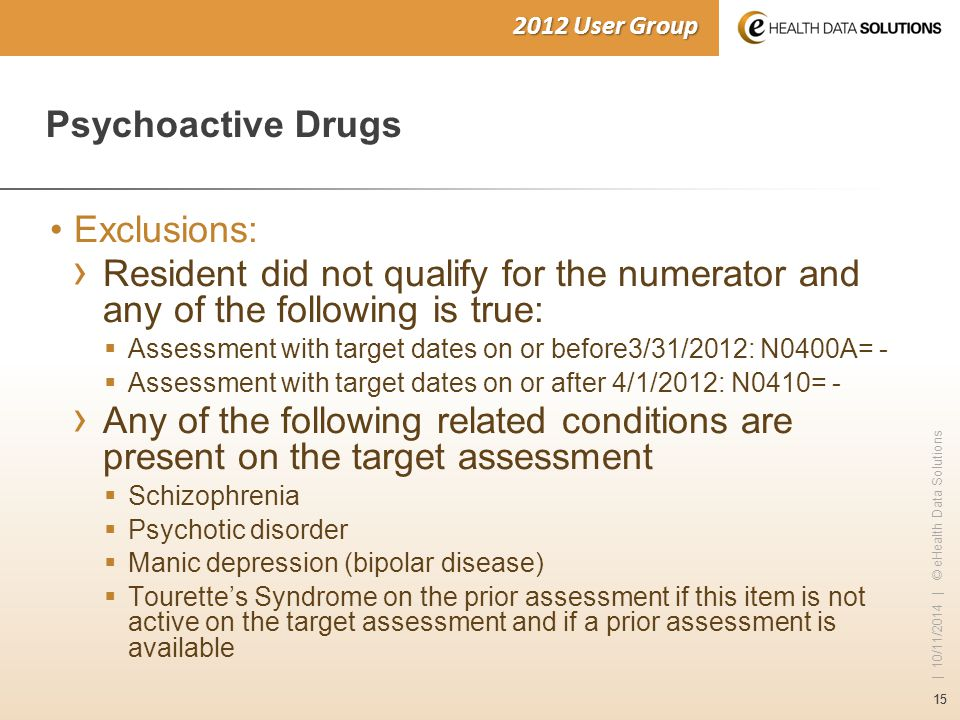 15 | 10/11/2014 | © eHealth Data Solutions 2012 User Group Psychoactive Drugs Exclusions: › Resident did not qualify for the numerator and any of the