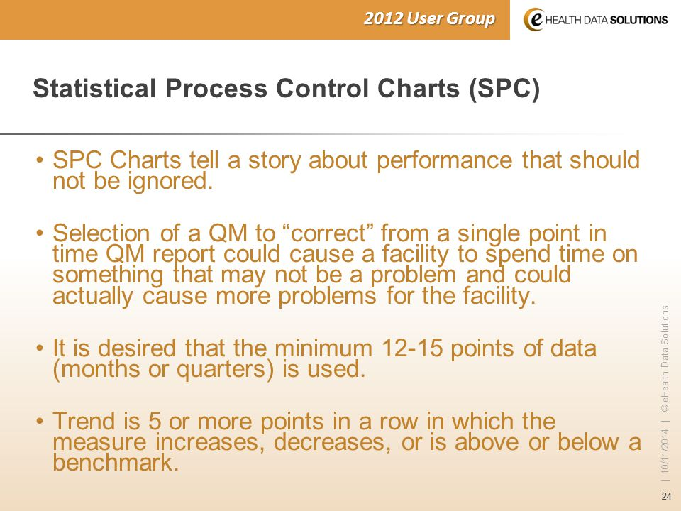 24 | 10/11/2014 | © eHealth Data Solutions 2012 User Group Statistical Process Control Charts (SPC) SPC Charts tell a story about performance that sho