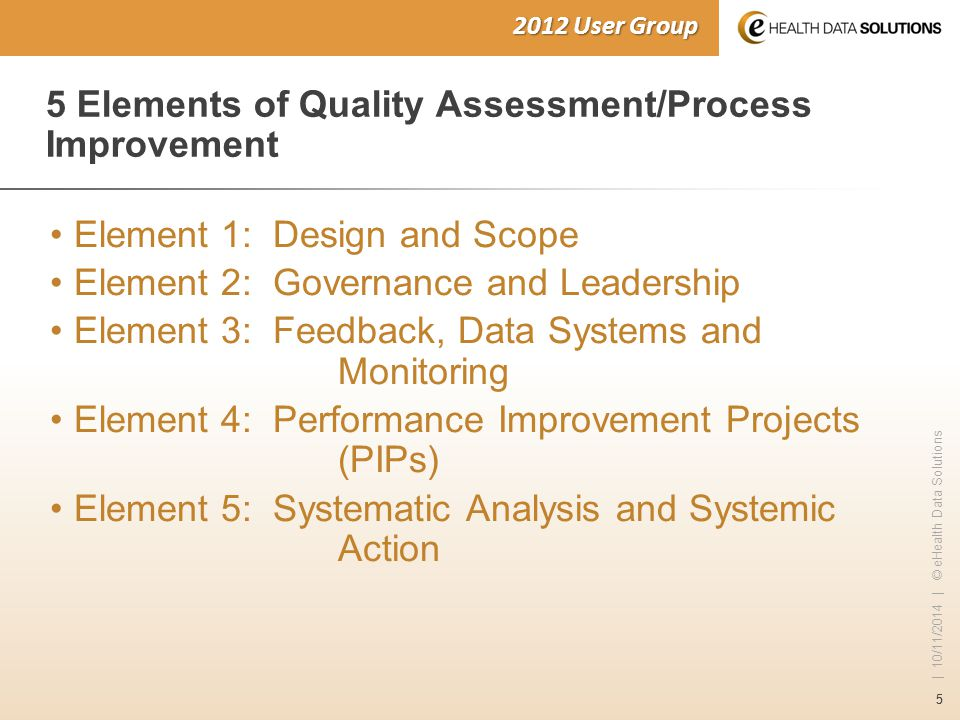 55 | 10/11/2014 | © eHealth Data Solutions 2012 User Group 5 Elements of Quality Assessment/Process Improvement Element 1: Design and Scope Element 2: