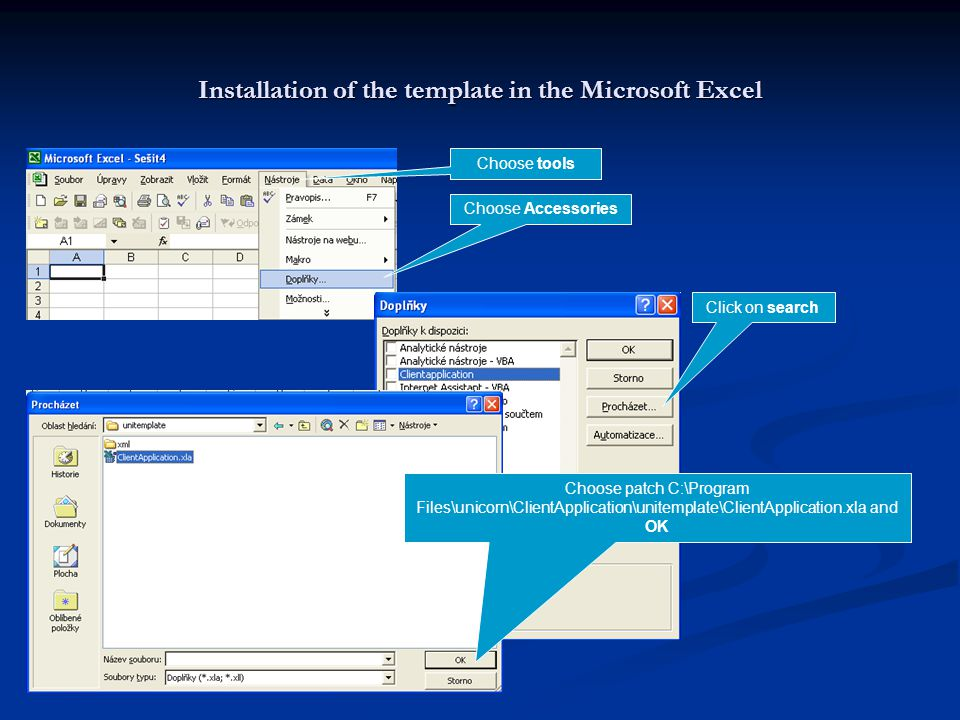Installation of the template in the Microsoft Excel Choose tools Choose Accessories Click on search Choose patch C:\Program Files\unicorn\ClientApplication\unitemplate\ClientApplication.xla and OK