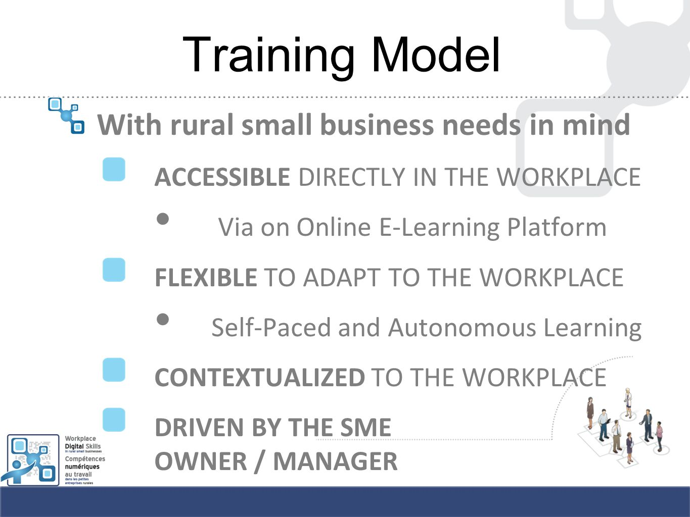 Training Model With rural small business needs in mind ACCESSIBLE DIRECTLY IN THE WORKPLACE Via on Online E-Learning Platform FLEXIBLE TO ADAPT TO THE WORKPLACE Self-Paced and Autonomous Learning CONTEXTUALIZED TO THE WORKPLACE DRIVEN BY THE SME OWNER / MANAGER
