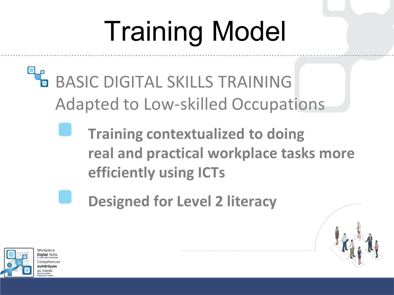 Training Model BASIC DIGITAL SKILLS TRAINING Adapted to Low-skilled Occupations Training contextualized to doing real and practical workplace tasks more efficiently using ICTs Designed for Level 2 literacy