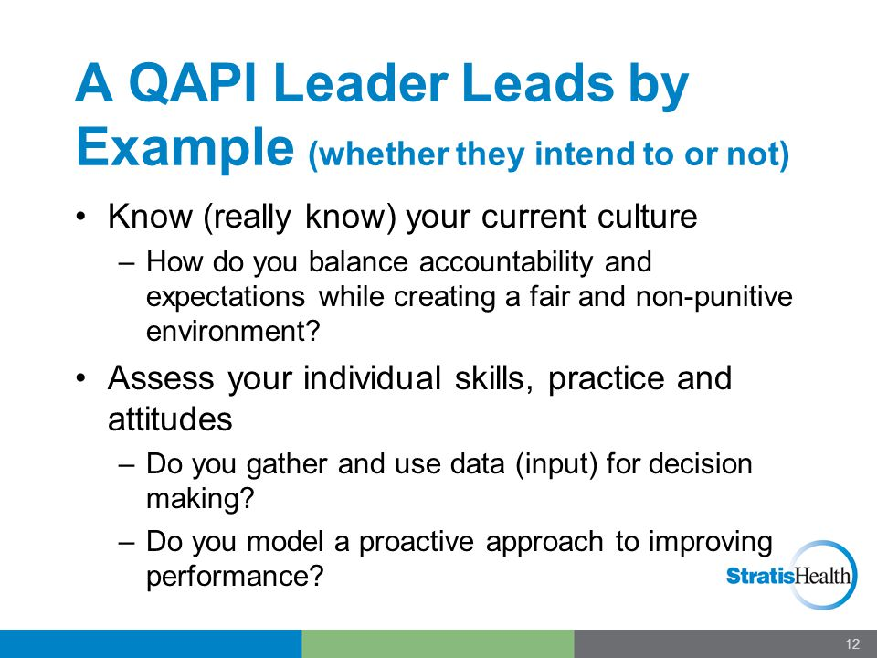 A QAPI Leader Leads by Example (whether they intend to or not) Know (really know) your current culture –How do you balance accountability and expectat