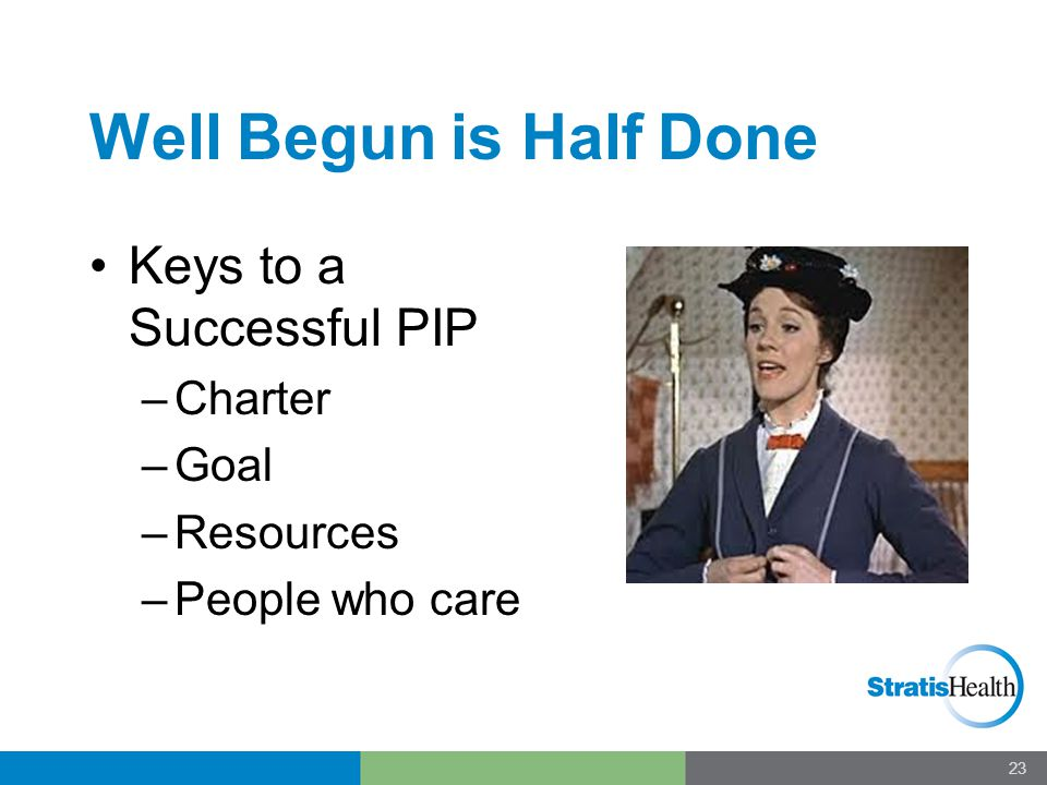 Well Begun is Half Done Keys to a Successful PIP –Charter –Goal –Resources –People who care 23