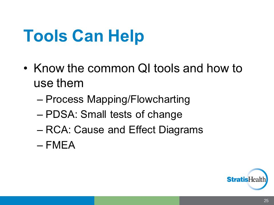 Tools Can Help Know the common QI tools and how to use them –Process Mapping/Flowcharting –PDSA: Small tests of change –RCA: Cause and Effect Diagrams