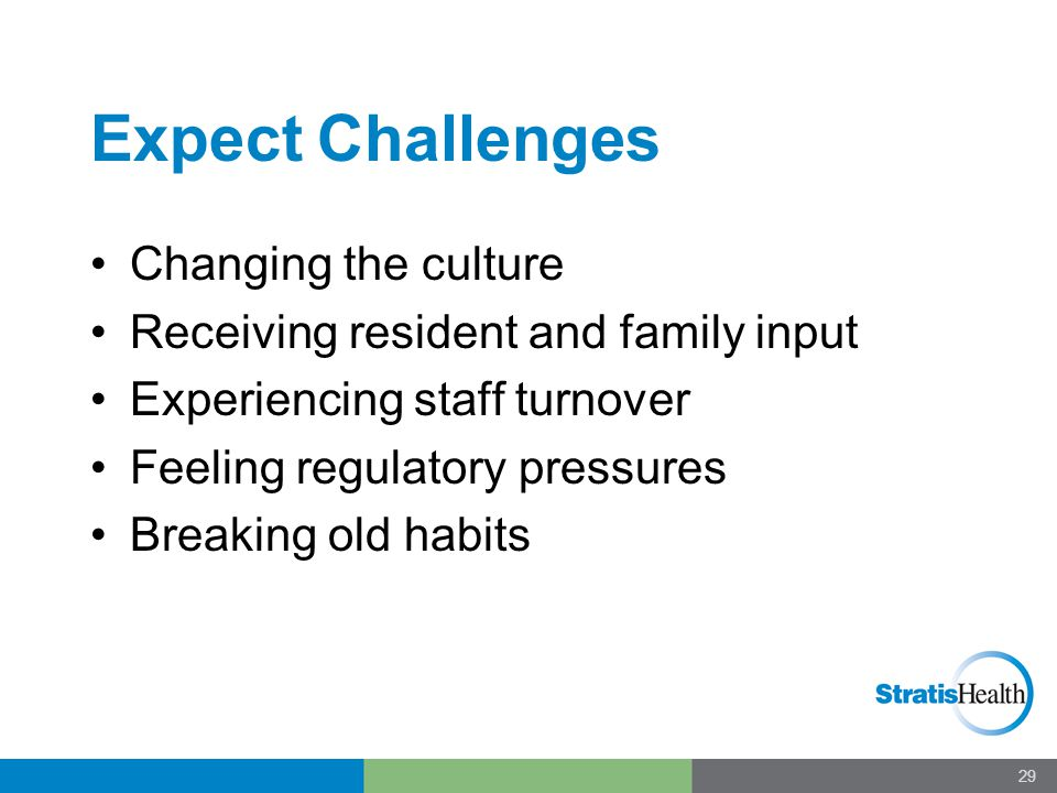Expect Challenges Changing the culture Receiving resident and family input Experiencing staff turnover Feeling regulatory pressures Breaking old habit