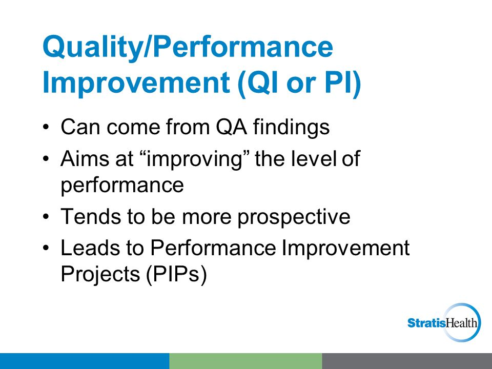 """Quality/Performance Improvement (QI or PI) Can come from QA findings Aims at """"improving"""" the level of performance Tends to be more prospective Leads t"""
