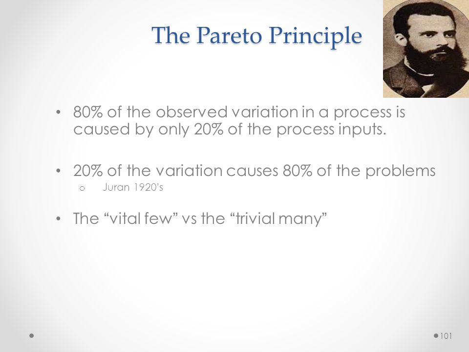 101 The Pareto Principle 80% of the observed variation in a process is caused by only 20% of the process inputs. 20% of the variation causes 80% of th