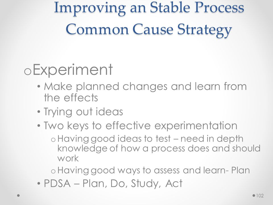 102 Improving an Stable Process Common Cause Strategy o Experiment Make planned changes and learn from the effects Trying out ideas Two keys to effect