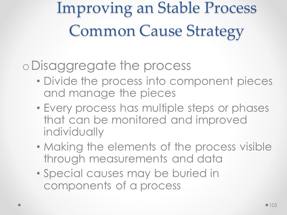 103 Improving an Stable Process Common Cause Strategy o Disaggregate the process Divide the process into component pieces and manage the pieces Every