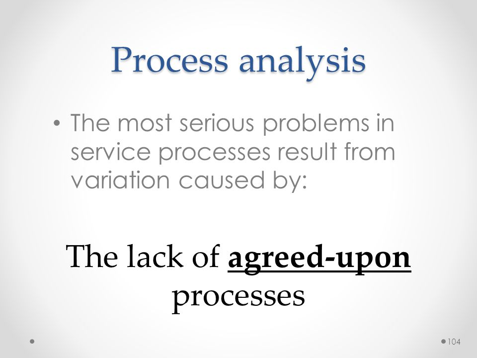 104 Process analysis The most serious problems in service processes result from variation caused by: The lack of agreed-upon processes