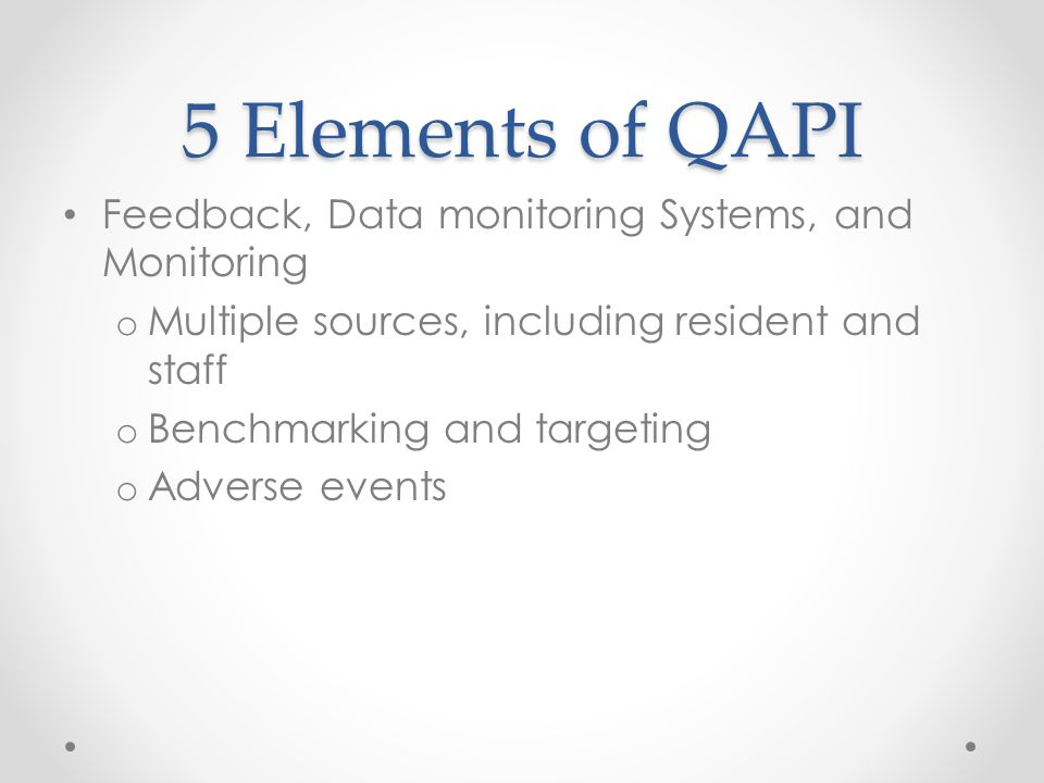 5 Elements of QAPI Feedback, Data monitoring Systems, and Monitoring o Multiple sources, including resident and staff o Benchmarking and targeting o A