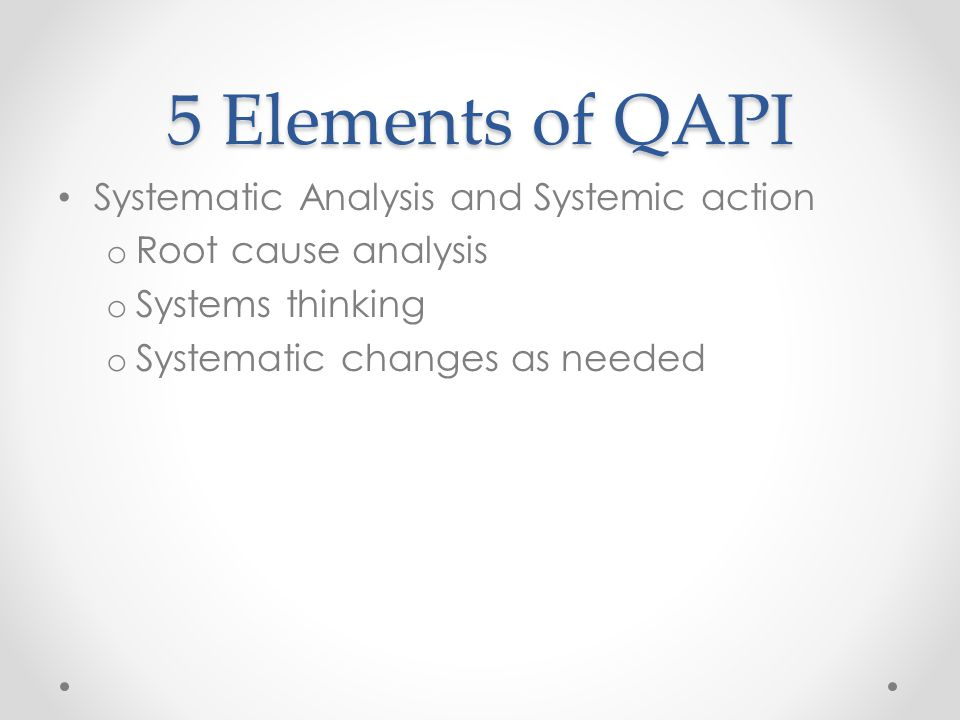 5 Elements of QAPI Systematic Analysis and Systemic action o Root cause analysis o Systems thinking o Systematic changes as needed