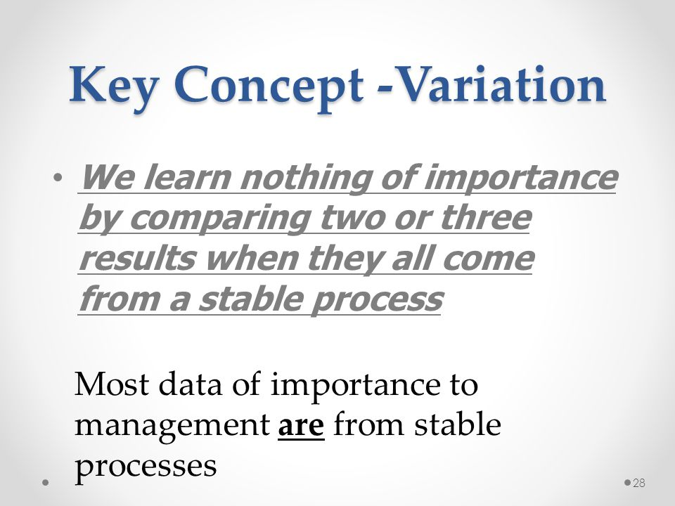 28 Key Concept -Variation We learn nothing of importance by comparing two or three results when they all come from a stable process Most data of impor