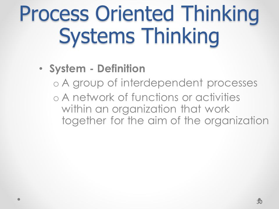 30 Process Oriented Thinking Systems Thinking System - Definition o A group of interdependent processes o A network of functions or activities within