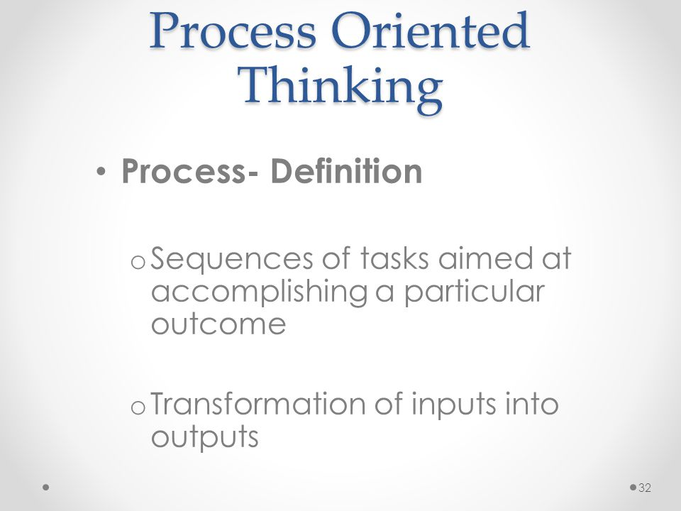 32 Process Oriented Thinking Process- Definition o Sequences of tasks aimed at accomplishing a particular outcome o Transformation of inputs into outp