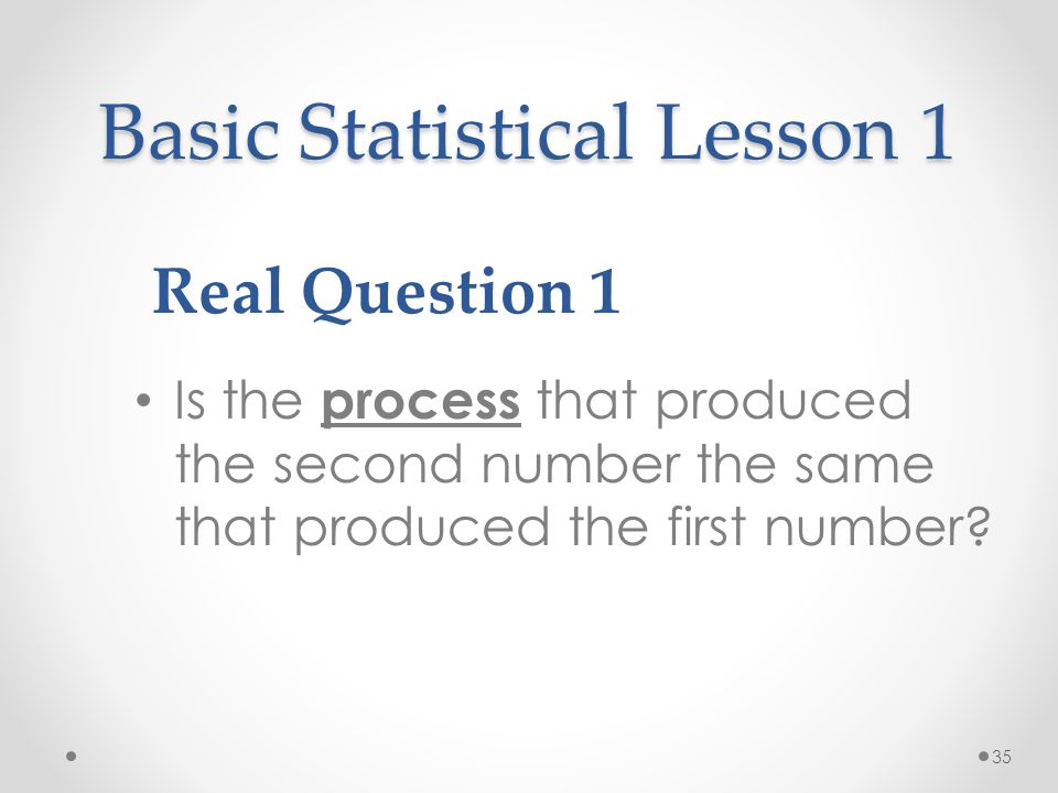 35 Basic Statistical Lesson 1 Is the process that produced the second number the same that produced the first number? Real Question 1