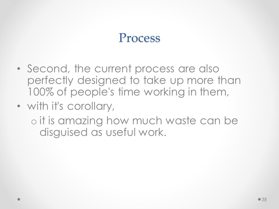 38 Process Second, the current process are also perfectly designed to take up more than 100% of people's time working in them, with it's corollary, o